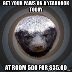 Fearless Honeybadger - get your paws on a yearbook today at room 500 for $35.00