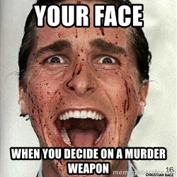american psycho - Your face  When you decide on a murder weapon