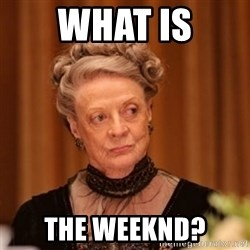 Dowager Countess of Grantham - WHAT IS The Weeknd?