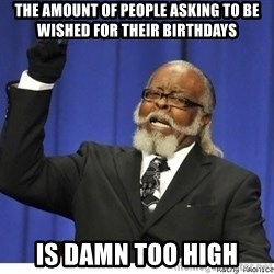 Too high - THe amount of people asking to be wished for their birthdays is damn too high