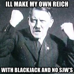 Successful Hitler - ill make my own reich with blackjack and no sjw'S