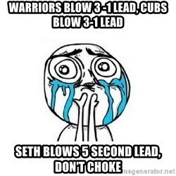 crying - WARRIORS BLOW 3 -1 LEAD, CUBS BLOW 3-1 LEAD SETH BLOWS 5 SECOND LEAD, DON'T CHOKE