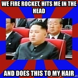kim jong un - We fire rocket, hits me in the head And does this to my hair