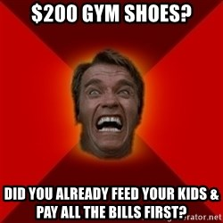 Angry Arnold - $200 gym shoes? did you already feed your kids & pay all the bills first?