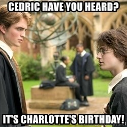 Harry Potter  - Cedric have you heard? It's chARlotte's birthday!