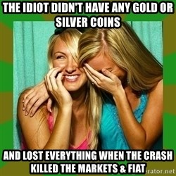 Laughing Girls  - the idiot didn't have any gold or silver coins and lost everything when the crash killed the markets & fiat