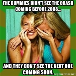 Laughing Girls  - the dummies didn't see the crash coming before 2008... and they don't see the next one coming soon.