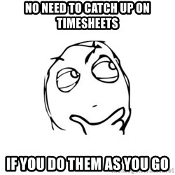 thinking guy - No need to catch up on tImesheetS If you do them as you go