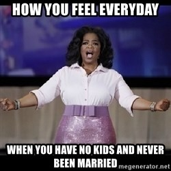free giveaway oprah - How you feel everyday When you have no kids and never been married