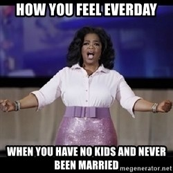 free giveaway oprah - How you feel everday When you have no kids and never been married