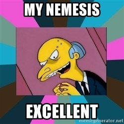 Mr. Burns - my nemesis excellent