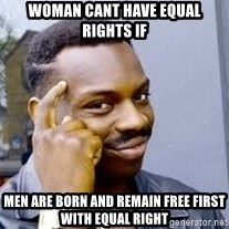 Black guy thinking  - Woman cant have equal RIGHTS if Men are born and remain free first with equal right