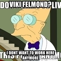 I Dont Want To Live On This Planet Anymore - Viki felmond? I dont want to work here anymore