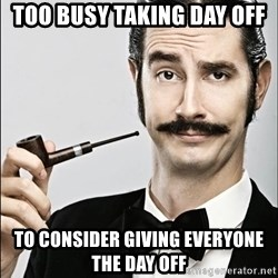 Rich Guy - Too busy taking day off To consider giving everyone the day off