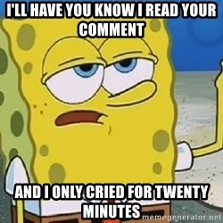 Only Cried for 20 minutes Spongebob - I'll have you know I read your comment And I only cried for twenty minutes