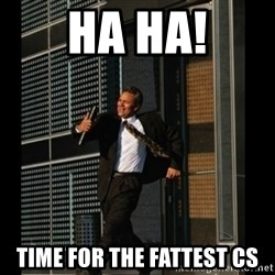 HAHA TIME FOR GUY - HA HA! TIME FOR THE FATTEST CS