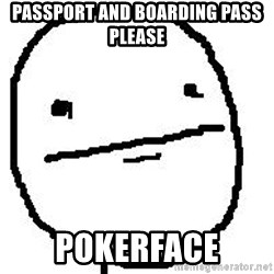 Poker Face Guy - Passport and boarding pass please PoKerface