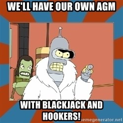Blackjack and hookers bender - We'll have our own AGM With blackjack and hookers!