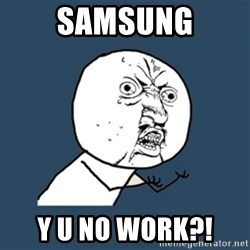 y u no work - SamsUng Y u no work?!