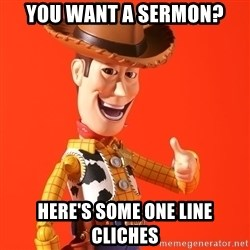 Perv Woody - you want a sermon? Here's some one line cliches