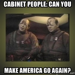 Star Trek: Pakled - cabinet people: can you make america go again?