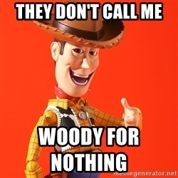 Perv Woody - They don't call me  Woody for       nothing