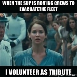 I volunteer as tribute Katniss - When the sup is ron'ing crews to evacuatethe fleet I volunteer as trIbute