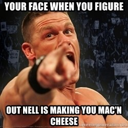 John Cena Smack Down - your face when you FIGURE out Nell is making you mac'n cheese
