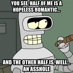 Typical Bender - you see, half of me is a hopeless romantic... and the other half is, well... an asshole