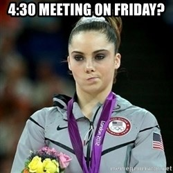 Not Impressed McKayla - 4:30 meeting on Friday?