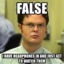 False guy - false I have headphones in and just get to watch them
