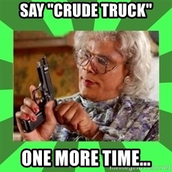 "Madea - Say ""Crude Truck"" One more time..."