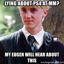 Draco Malfoy - Lying about Ps4 at MM? My Eugen will hear about this