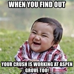 evil plan kid - When you find out your crush is working at aspen grove too!