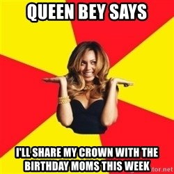 Beyonce Giselle Knowles - Queen Bey says I'll share my crown with the birthday moms this week