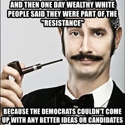 "Rich Guy - And then one day wealthy white people said they were part of the ""resistance""  because the Democrats couldn't come up with any better ideas or candidates"
