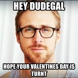 Ryan Gosling Hey Girl 3 - Hey dudegal  Hope your valentines day is turnt
