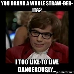 Dangerously Austin Powers - You drank a WhOle straw-ber-ita? I too like to live dangerously...