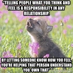 """Baby Insanity Wolf - """"Telling people what you think and feel is a responsibility in any relationship.  By letting someone know how you feel, you're helping that person understand you. Own that"""""""