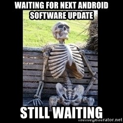 Still Waiting - Waiting For Next Android software update still waiting