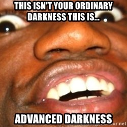 Wow Black Guy - this isn't your ordinary darkness this is... advanced darkness