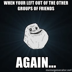 Forever Alone Date Myself Fail Life - When your left out of the other groups of friends again...