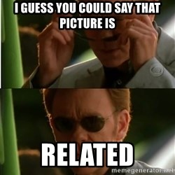 Csi - I guess you could say that picture is Related