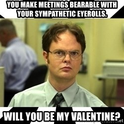 Dwight from the Office - you make meetings bearable with your sympathetic eyerolls. will you be my valentine?