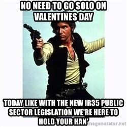 Han Solo - NO NEED TO GO SOLO ON VALENTINES DAY TODAY LIKE WITH THE NEW IR35 PUBLIC SECTOR LEGISLATION WE'RE HERE TO HOLD YOUR HAN'