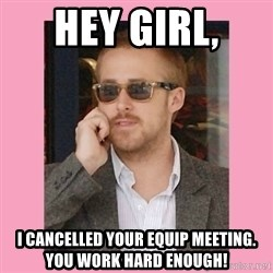 Hey Girl - Hey Girl,  I cancelled your EQUIp meeting. You work hard Enough!