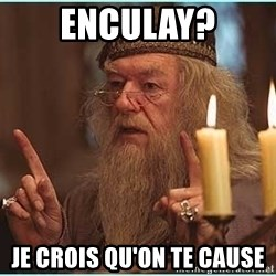 dumbledore fingers - Enculay? je crois qu'on te cause