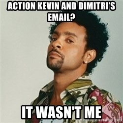Shaggy. It wasn't me - Action Kevin and Dimitri's email? It wasn't me
