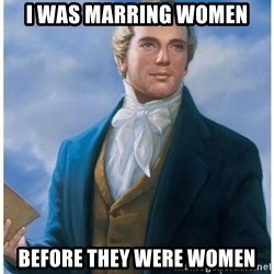 Joseph Smith - I was marring women before they were women