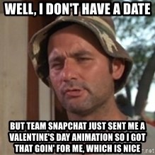 bill murray which is nice - WELL, i DON'T HAVE A DATE BUT TEAM SNAPCHAT JUST SENT ME A VALENTINE'S DAY ANIMATION SO I GOT THAT GOIN' FOR ME, WHICH IS NICE